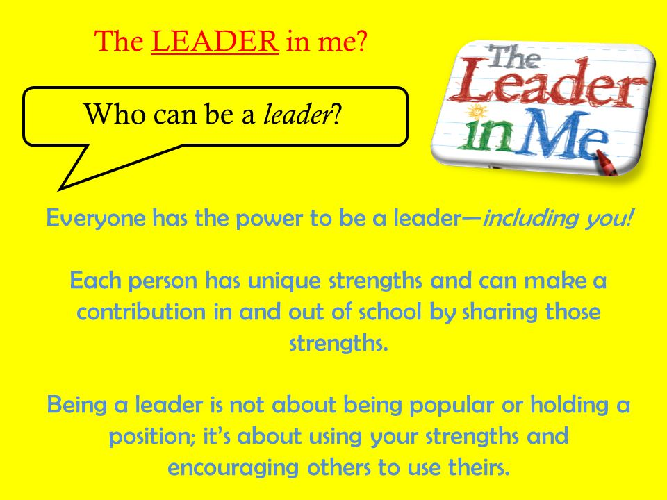 The LEADER in me? Who can be a leader ? Everyone has the power to be a leader—including you! Each person has unique strengths and can make a contribut