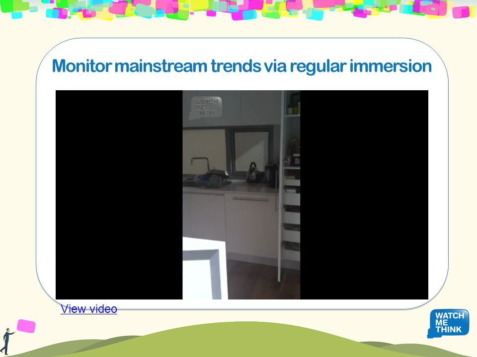 Monitor mainstream trends via regular immersion View video
