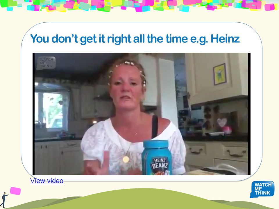 You don't get it right all the time e.g. Heinz View video