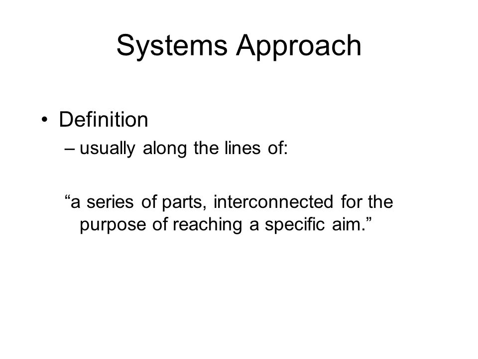 "Systems Approach Definition –usually along the lines of: ""a series of parts, interconnected for the purpose of reaching a specific aim."""
