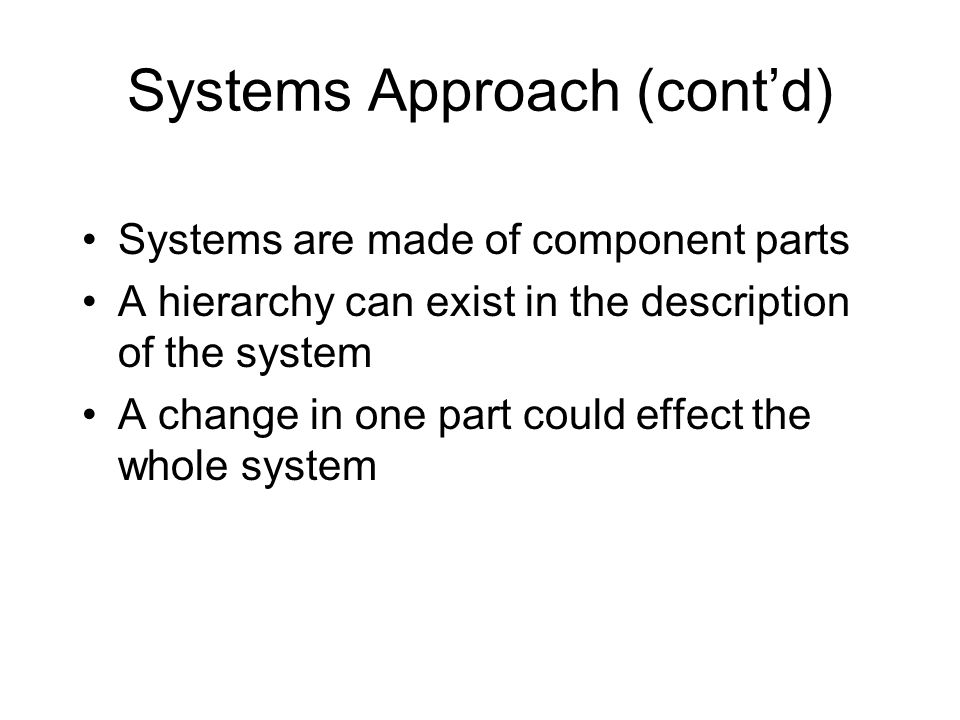 Systems Approach (cont'd) Systems are made of component parts A hierarchy can exist in the description of the system A change in one part could effect