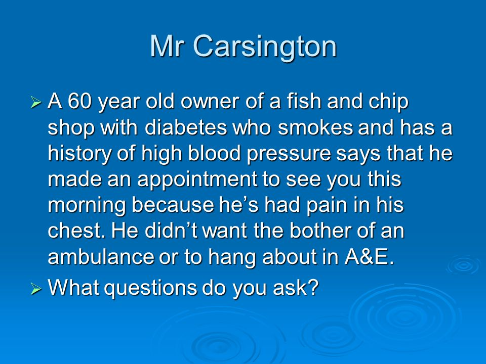 Mr Carsington  A 60 year old owner of a fish and chip shop with diabetes who smokes and has a history of high blood pressure says that he made an appointment to see you this morning because he's had pain in his chest.