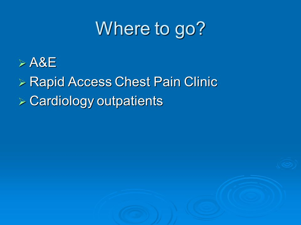 Where to go?  A&E  Rapid Access Chest Pain Clinic  Cardiology outpatients