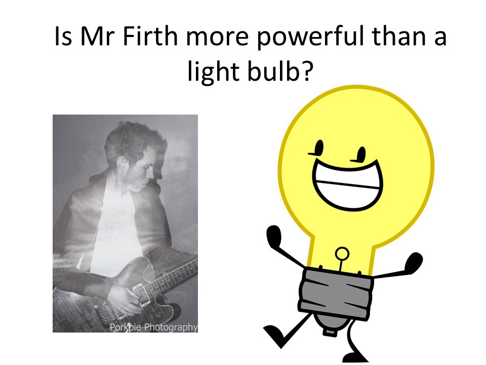 Is Mr Firth more powerful than a light bulb