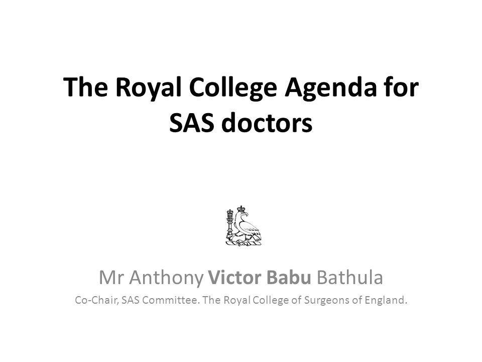 The Royal College Agenda for SAS doctors Mr Anthony Victor Babu Bathula Co-Chair, SAS Committee.