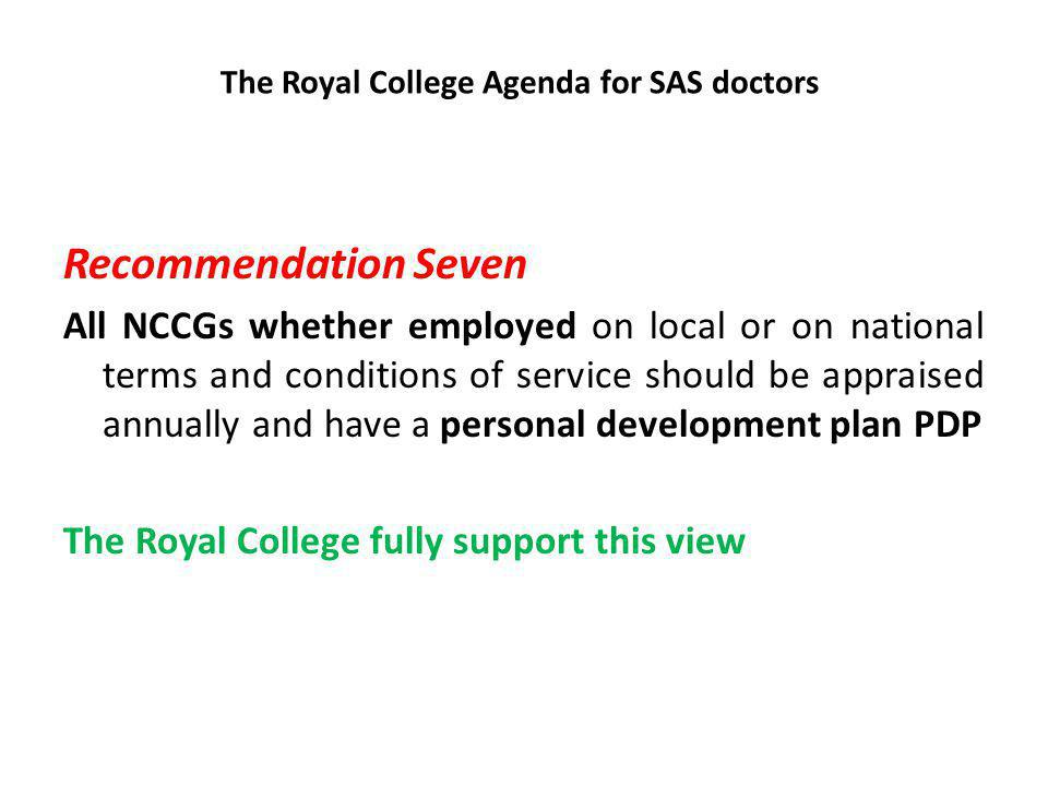 The Royal College Agenda for SAS doctors Recommendation Seven All NCCGs whether employed on local or on national terms and conditions of service should be appraised annually and have a personal development plan PDP The Royal College fully support this view