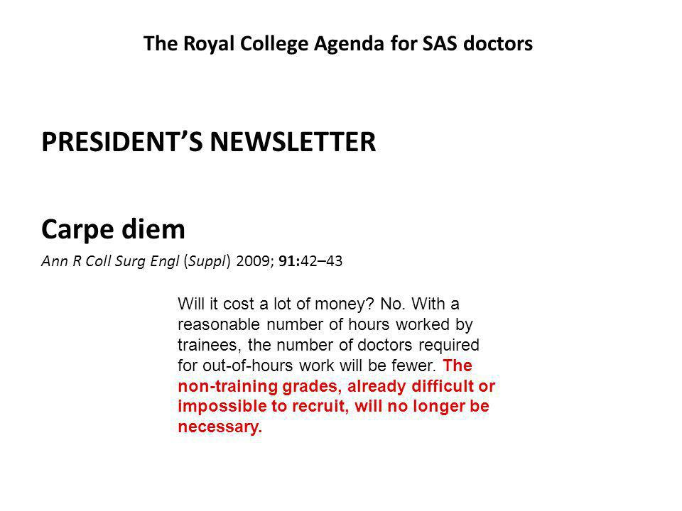 The Royal College Agenda for SAS doctors PRESIDENT'S NEWSLETTER Carpe diem Ann R Coll Surg Engl (Suppl) 2009; 91:42–43 Will it cost a lot of money.