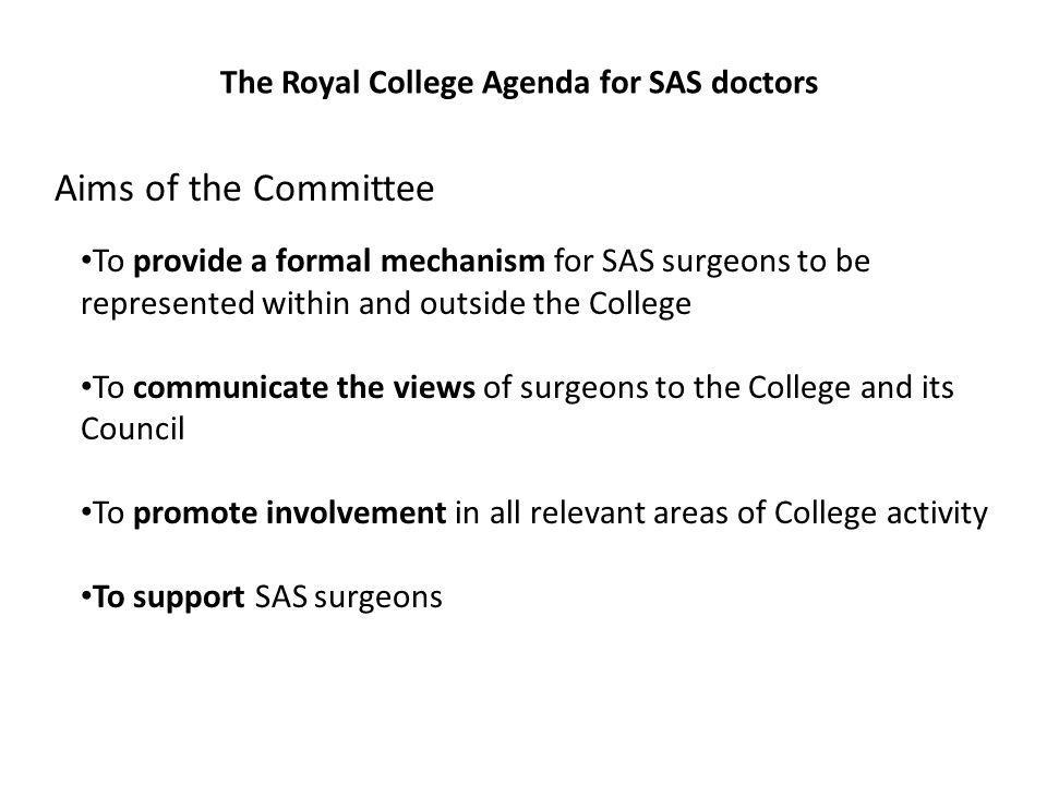 The Royal College Agenda for SAS doctors Aims of the Committee To provide a formal mechanism for SAS surgeons to be represented within and outside the College To communicate the views of surgeons to the College and its Council To promote involvement in all relevant areas of College activity To support SAS surgeons