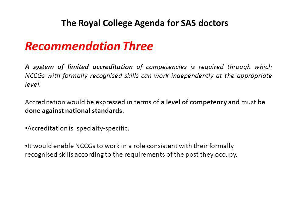 The Royal College Agenda for SAS doctors Recommendation Three A system of limited accreditation of competencies is required through which NCCGs with formally recognised skills can work independently at the appropriate level.
