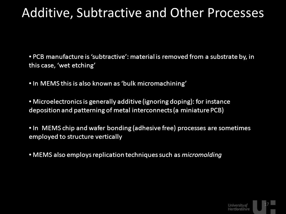 Additive, Subtractive and Other Processes 17 PCB manufacture is 'subtractive': material is removed from a substrate by, in this case, 'wet etching' In