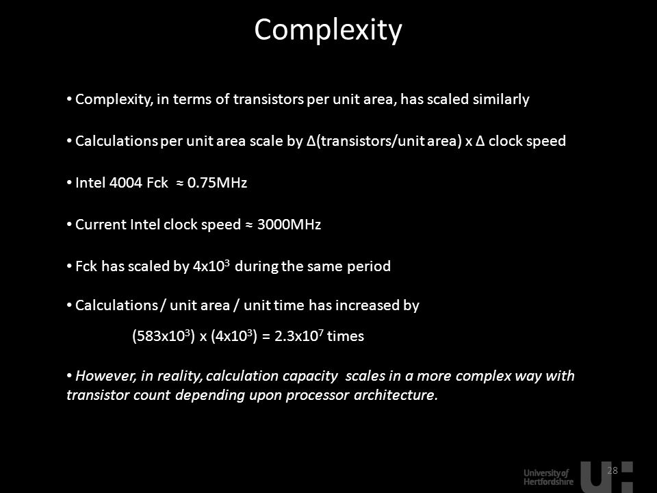 Complexity 28 Complexity, in terms of transistors per unit area, has scaled similarly Calculations per unit area scale by ∆(transistors/unit area) x ∆ clock speed Intel 4004 Fck ≈ 0.75MHz Current Intel clock speed ≈ 3000MHz Fck has scaled by 4x10 3 during the same period Calculations / unit area / unit time has increased by (583x10 3 ) x (4x10 3 ) = 2.3x10 7 times However, in reality, calculation capacity scales in a more complex way with transistor count depending upon processor architecture.