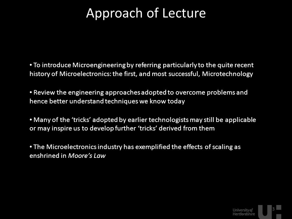 Approach of Lecture 3 To introduce Microengineering by referring particularly to the quite recent history of Microelectronics: the first, and most successful, Microtechnology Review the engineering approaches adopted to overcome problems and hence better understand techniques we know today Many of the 'tricks' adopted by earlier technologists may still be applicable or may inspire us to develop further 'tricks' derived from them The Microelectronics industry has exemplified the effects of scaling as enshrined in Moore's Law