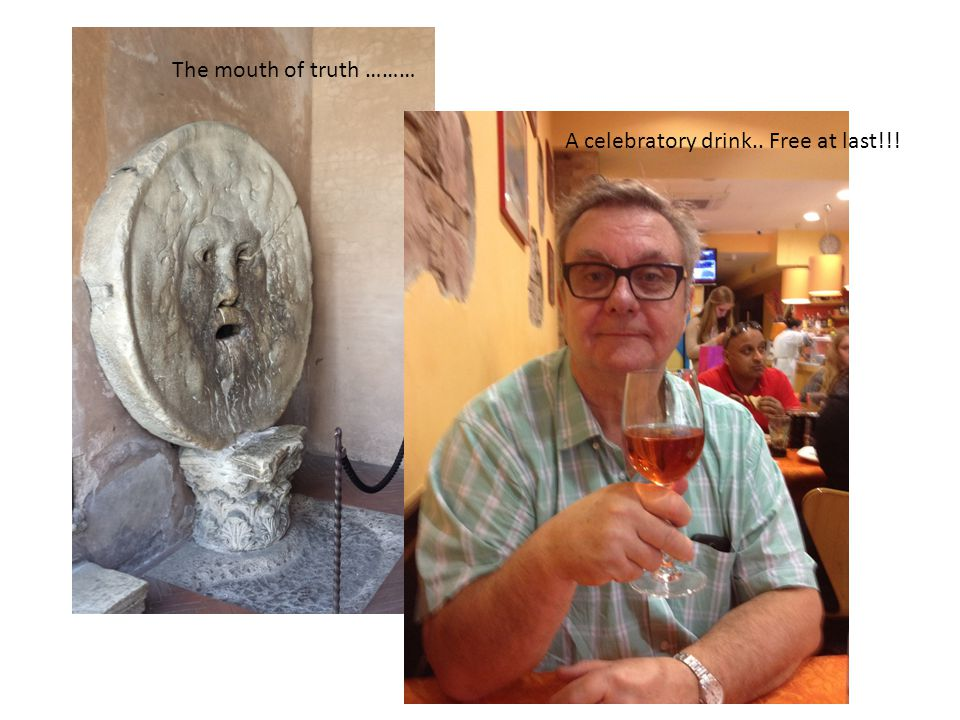 The mouth of truth ……… A celebratory drink.. Free at last!!!