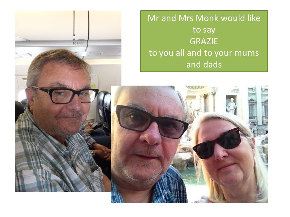 Mr and Mrs Monk would like to say GRAZIE to you all and to your mums and dads