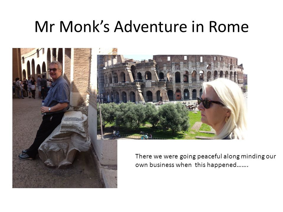 Mr Monk's Adventure in Rome There we were going peaceful along minding our own business when this happened…….