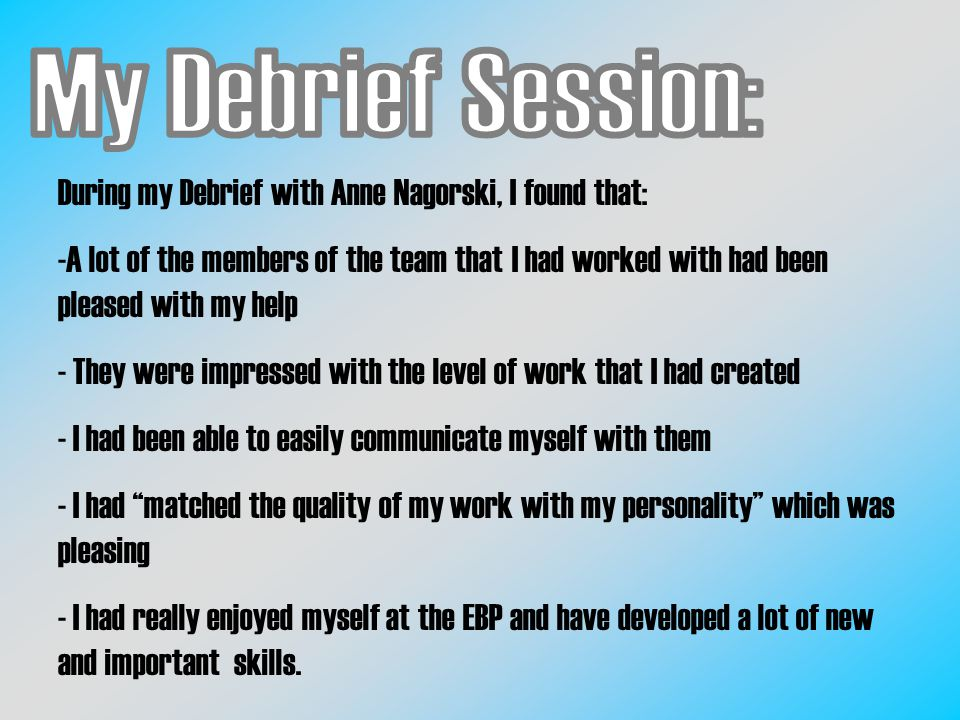 During my Debrief with Anne Nagorski, I found that: -A lot of the members of the team that I had worked with had been pleased with my help - They were impressed with the level of work that I had created - I had been able to easily communicate myself with them - I had matched the quality of my work with my personality which was pleasing - I had really enjoyed myself at the EBP and have developed a lot of new and important skills.