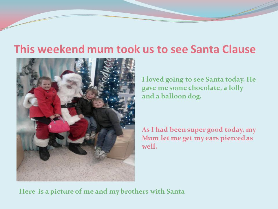 This weekend mum took us to see Santa Clause I loved going to see Santa today.