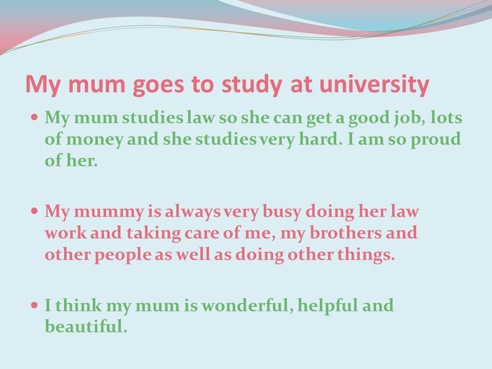 My mum goes to study at university My mum studies law so she can get a good job, lots of money and she studies very hard. I am so proud of her. My mum