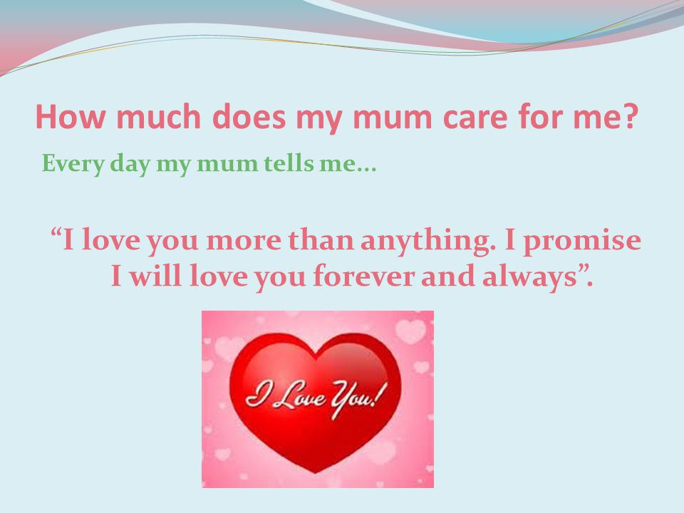 """How much does my mum care for me? Every day my mum tells me... """"I love you more than anything. I promise I will love you forever and always""""."""