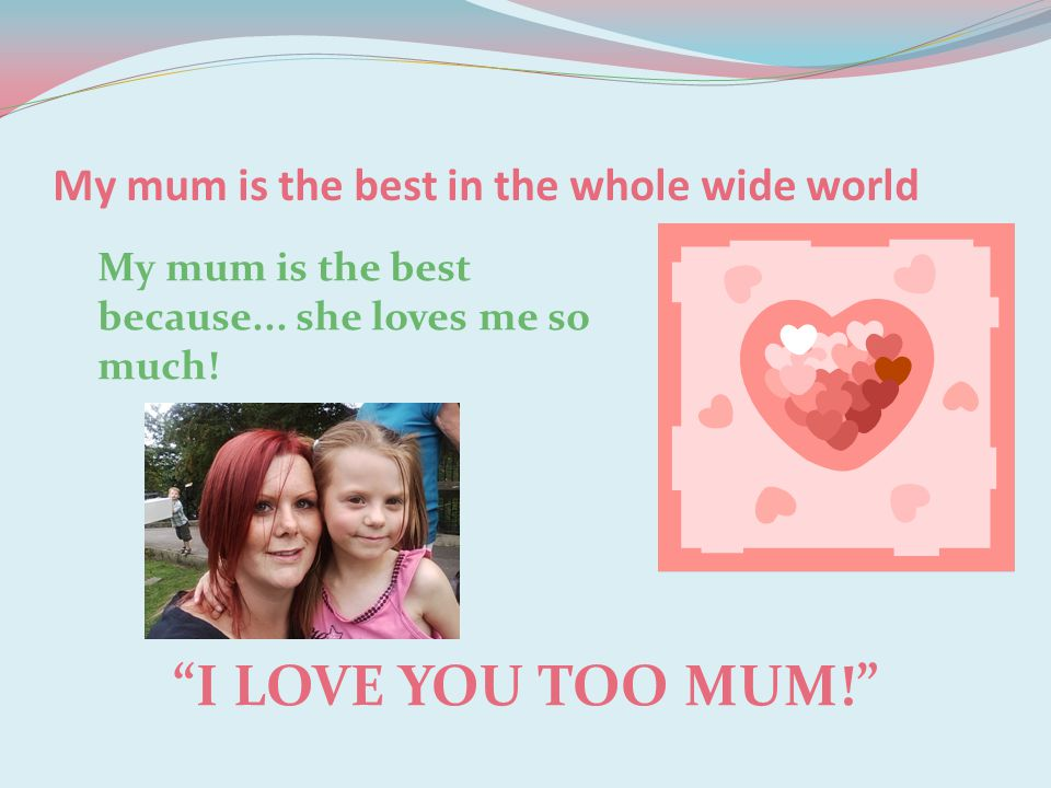 My mum is the best in the whole wide world I LOVE YOU TOO MUM! My mum is the best because...