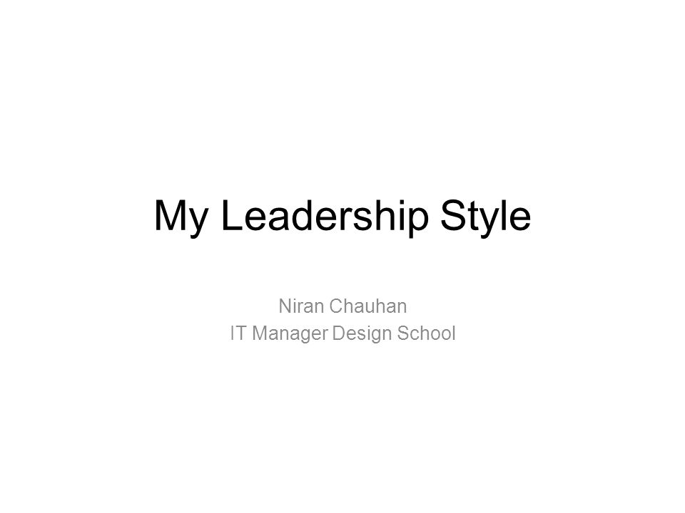 My Leadership Style Niran Chauhan IT Manager Design School
