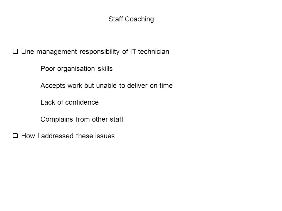Staff Coaching  Line management responsibility of IT technician Poor organisation skills Accepts work but unable to deliver on time Lack of confidence Complains from other staff  How I addressed these issues