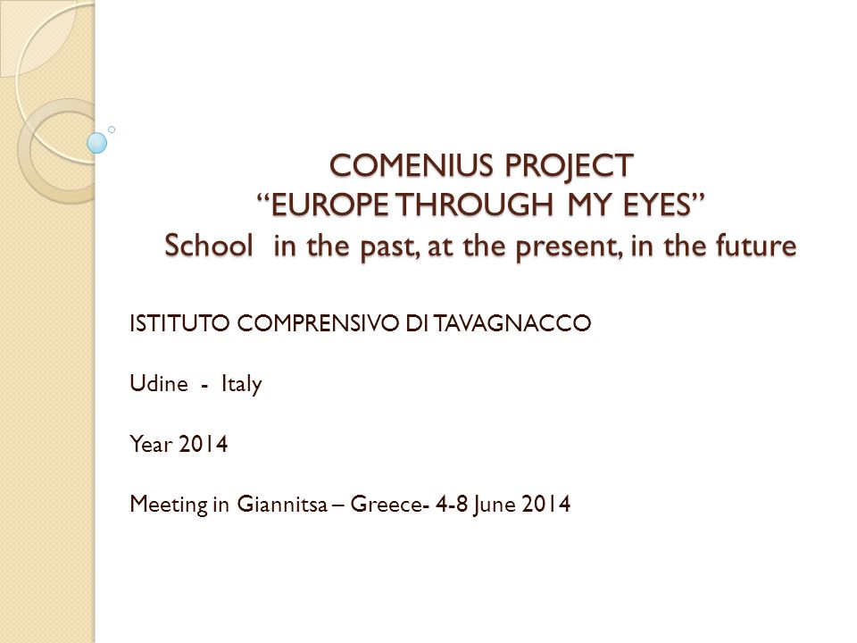 COMENIUS PROJECT EUROPE THROUGH MY EYES School in the past, at the present, in the future COMENIUS PROJECT EUROPE THROUGH MY EYES School in the past, at the present, in the future ISTITUTO COMPRENSIVO DI TAVAGNACCO Udine - Italy Year 2014 Meeting in Giannitsa – Greece- 4-8 June 2014