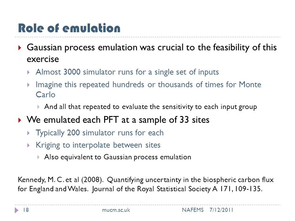 Role of emulation 7/12/2011mucm.ac.uk NAFEMS18  Gaussian process emulation was crucial to the feasibility of this exercise  Almost 3000 simulator runs for a single set of inputs  Imagine this repeated hundreds or thousands of times for Monte Carlo  And all that repeated to evaluate the sensitivity to each input group  We emulated each PFT at a sample of 33 sites  Typically 200 simulator runs for each  Kriging to interpolate between sites  Also equivalent to Gaussian process emulation Kennedy, M.