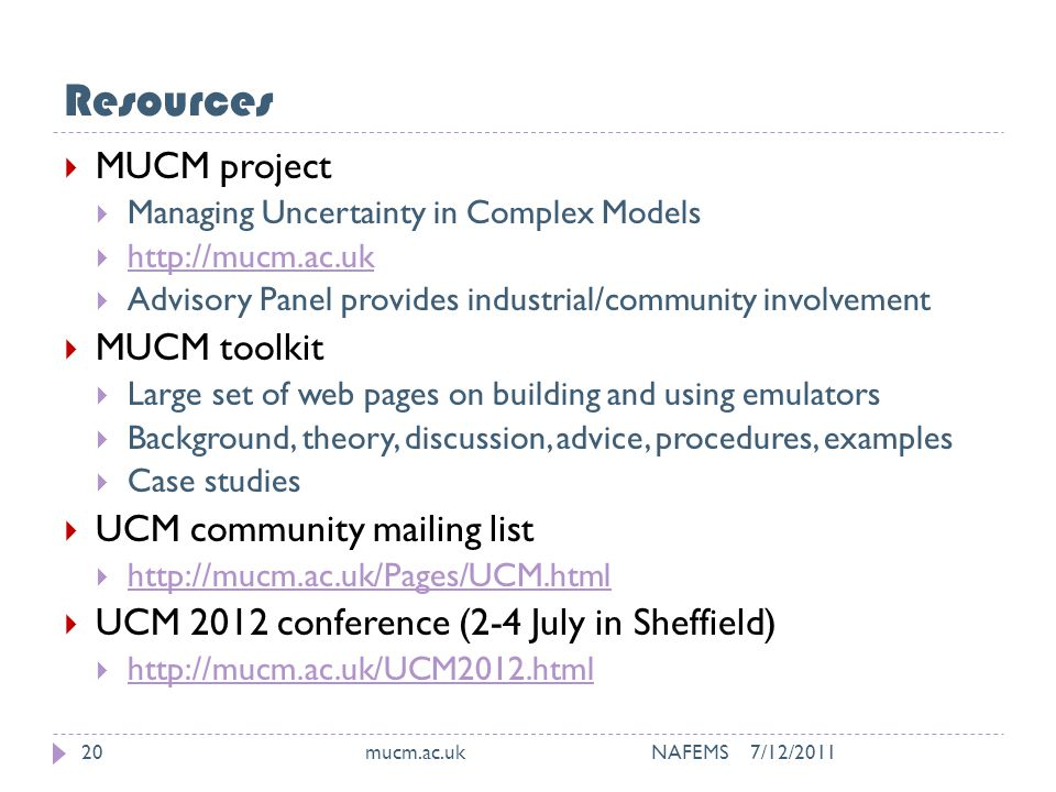 Resources 7/12/2011mucm.ac.uk NAFEMS20  MUCM project  Managing Uncertainty in Complex Models  http://mucm.ac.uk http://mucm.ac.uk  Advisory Panel provides industrial/community involvement  MUCM toolkit  Large set of web pages on building and using emulators  Background, theory, discussion, advice, procedures, examples  Case studies  UCM community mailing list  http://mucm.ac.uk/Pages/UCM.html http://mucm.ac.uk/Pages/UCM.html  UCM 2012 conference (2-4 July in Sheffield)  http://mucm.ac.uk/UCM2012.html http://mucm.ac.uk/UCM2012.html