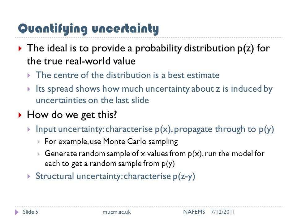Quantifying uncertainty 7/12/2011mucm.ac.uk NAFEMSSlide 5  The ideal is to provide a probability distribution p(z) for the true real-world value  The centre of the distribution is a best estimate  Its spread shows how much uncertainty about z is induced by uncertainties on the last slide  How do we get this.