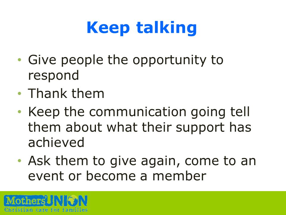 Keep talking Give people the opportunity to respond Thank them Keep the communication going tell them about what their support has achieved Ask them to give again, come to an event or become a member