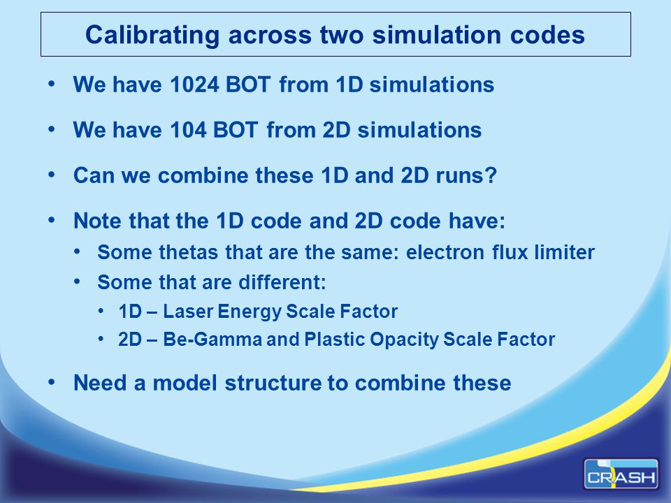 Calibrating across two simulation codes We have 1024 BOT from 1D simulations We have 104 BOT from 2D simulations Can we combine these 1D and 2D runs.