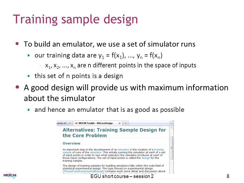 EGU short course – session 219 Step 4: Learning the emulator We normally proceed using Bayesian inference just how Bayesian depends on size of problem ideally we would 'integrate out' all unknown parameters, but this can be difficult, requiring MCMC Details are on the toolkit, but in summary typically one can integrate out the regression coefficients (β) and variance parameters(σ 2 ) optimise (maximum likelihood, or MAP) the covariance length scales (δ) Ignoring uncertainty in length scales can be a problem if they are not well identified, but typically the mean function does most of the work