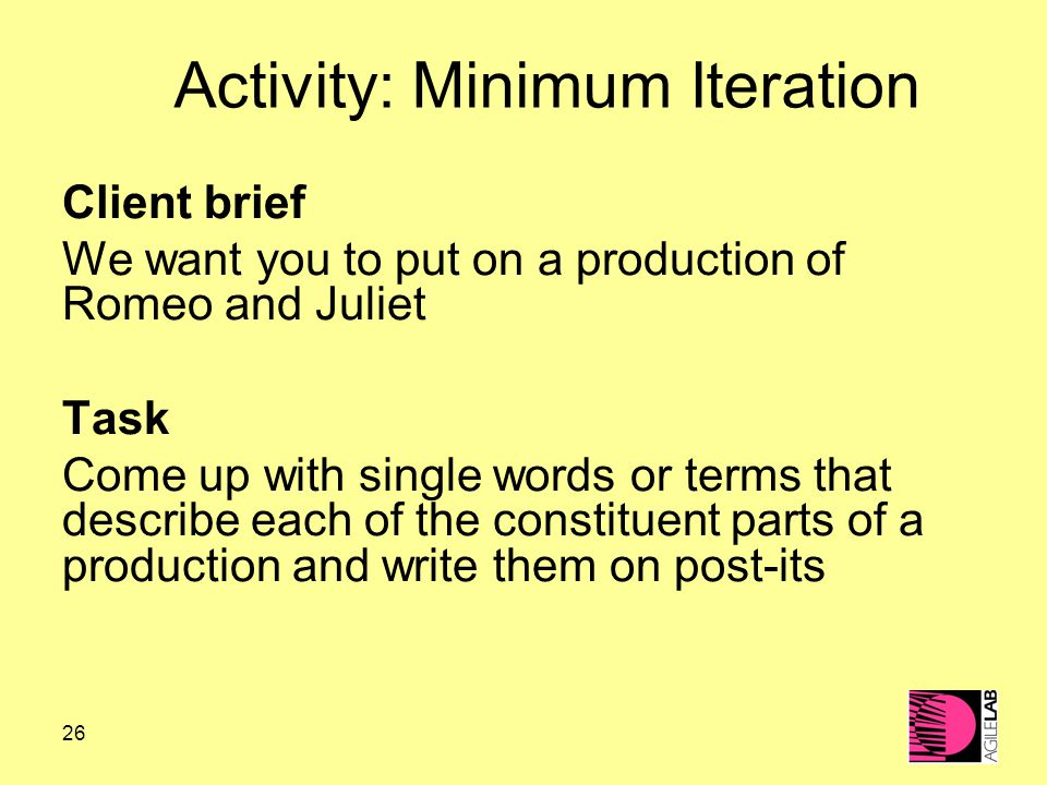 26 Activity: Minimum Iteration Client brief We want you to put on a production of Romeo and Juliet Task Come up with single words or terms that describe each of the constituent parts of a production and write them on post-its