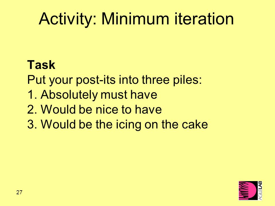 27 Activity: Minimum iteration Task Put your post-its into three piles: 1.