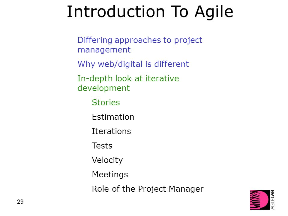 29 Differing approaches to project management Why web/digital is different In-depth look at iterative development Stories Estimation Iterations Tests Velocity Meetings Role of the Project Manager Introduction To Agile