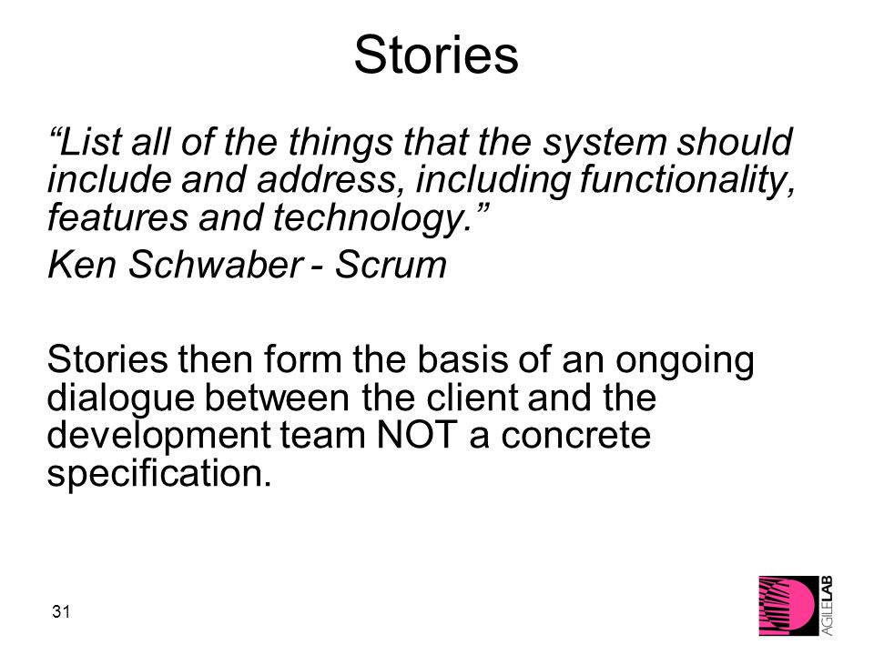 31 Stories List all of the things that the system should include and address, including functionality, features and technology. Ken Schwaber - Scrum Stories then form the basis of an ongoing dialogue between the client and the development team NOT a concrete specification.