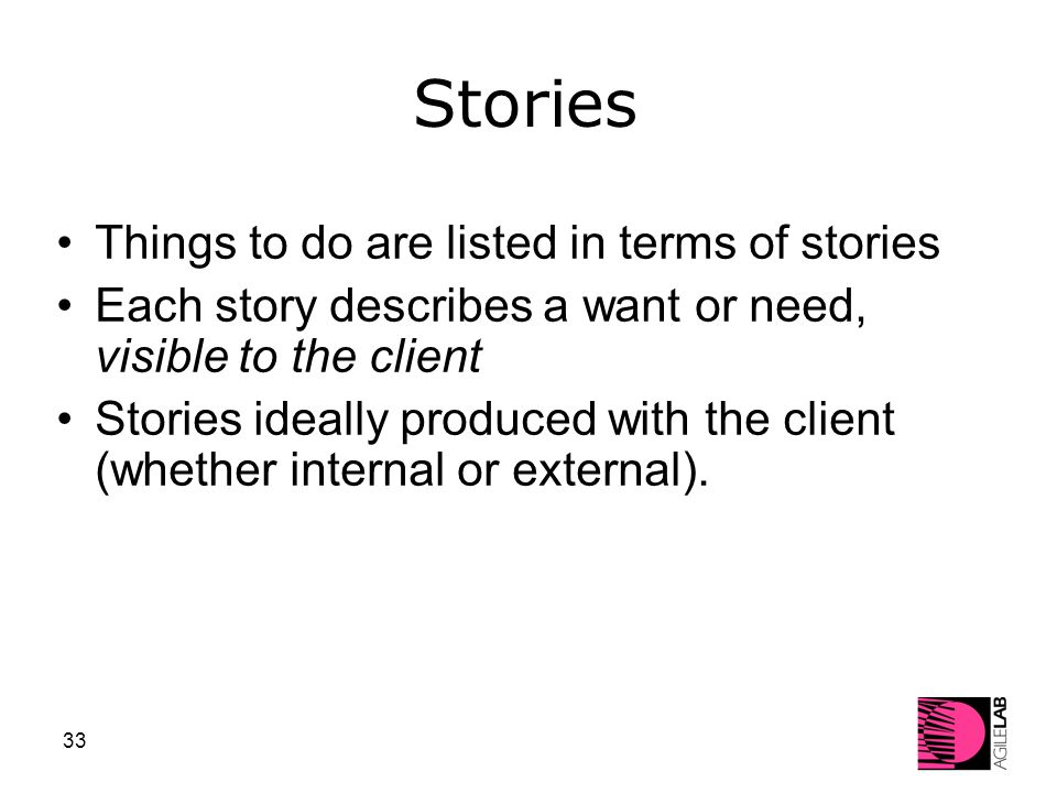 33 Stories Things to do are listed in terms of stories Each story describes a want or need, visible to the client Stories ideally produced with the client (whether internal or external).