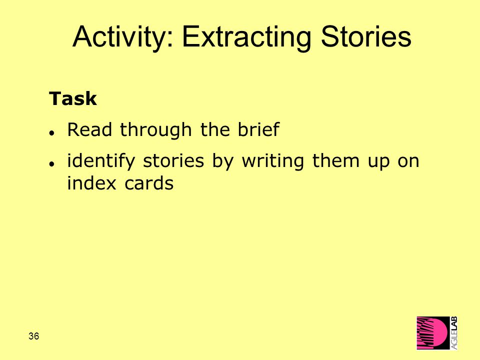 36 Activity: Extracting Stories Task Read through the brief identify stories by writing them up on index cards