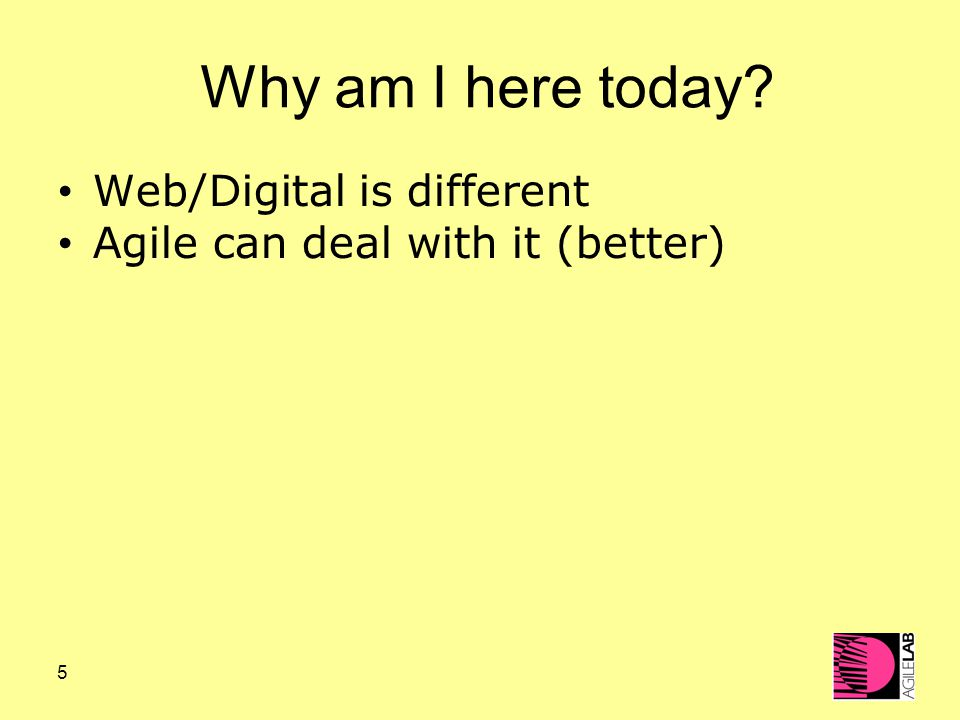 5 Why am I here today? Web/Digital is different Agile can deal with it (better)