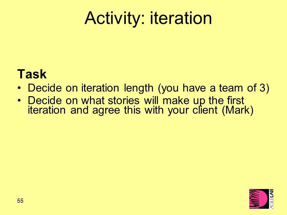 55 Activity: iteration Task Decide on iteration length (you have a team of 3) Decide on what stories will make up the first iteration and agree this with your client (Mark)