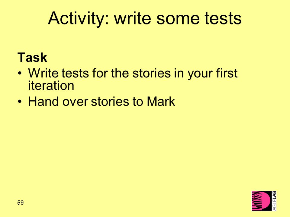 59 Activity: write some tests Task Write tests for the stories in your first iteration Hand over stories to Mark