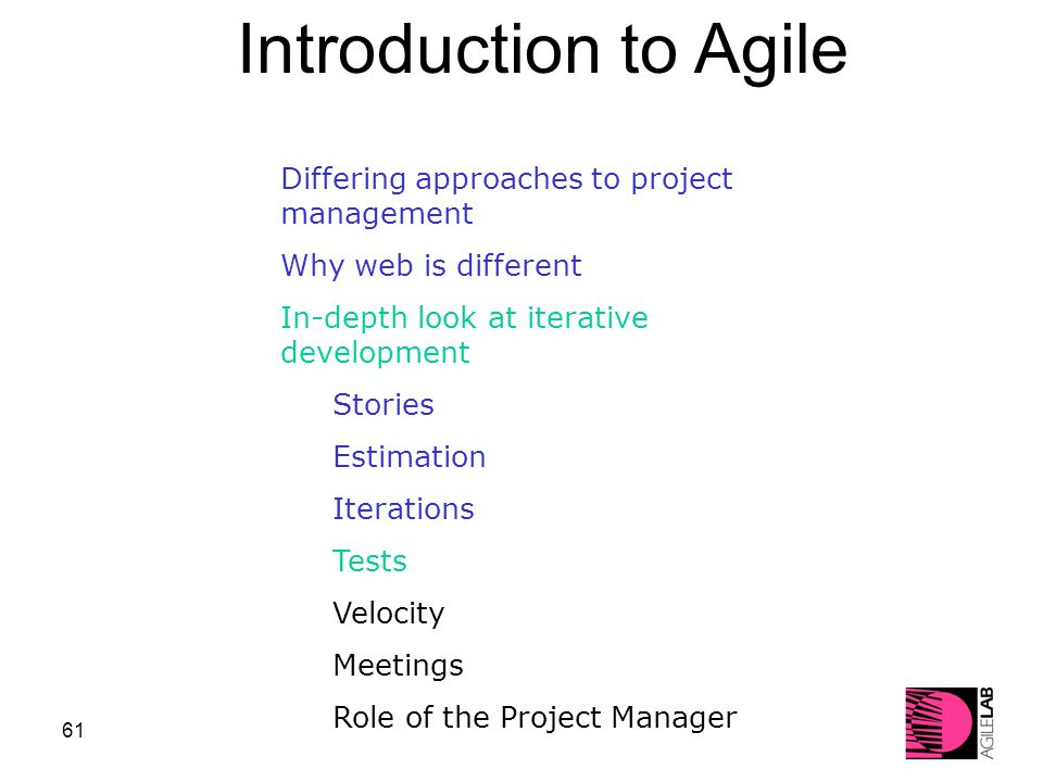 61 Differing approaches to project management Why web is different In-depth look at iterative development Stories Estimation Iterations Tests Velocity Meetings Role of the Project Manager Introduction to Agile