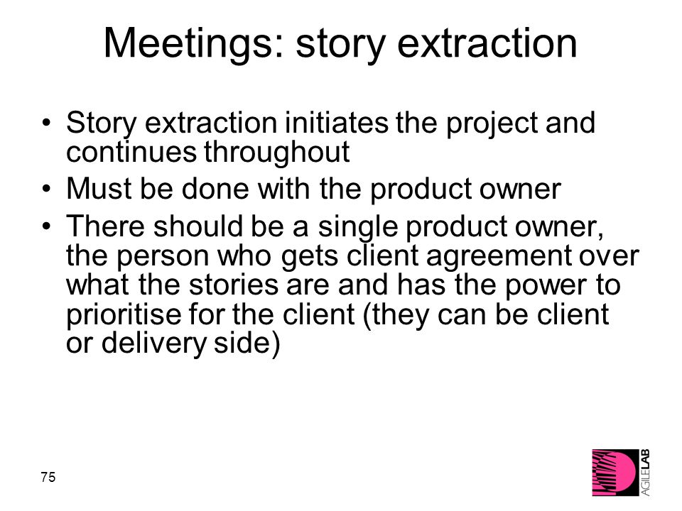 75 Meetings: story extraction Story extraction initiates the project and continues throughout Must be done with the product owner There should be a single product owner, the person who gets client agreement over what the stories are and has the power to prioritise for the client (they can be client or delivery side)‏