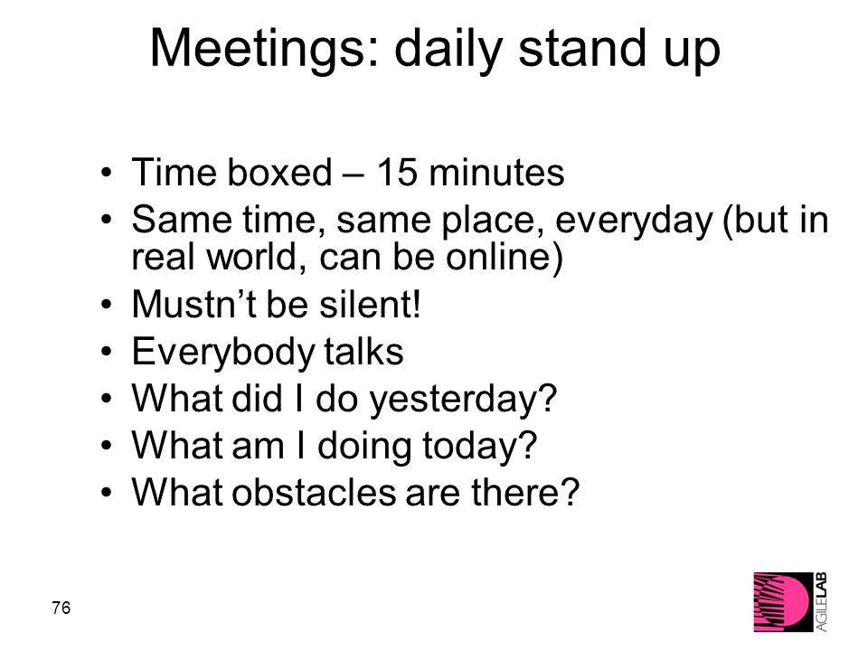 76 Meetings: daily stand up Time boxed – 15 minutes Same time, same place, everyday (but in real world, can be online) Mustn't be silent.