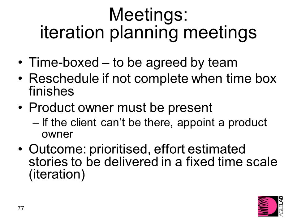 77 Meetings: iteration planning meetings Time-boxed – to be agreed by team Reschedule if not complete when time box finishes Product owner must be present –If the client can't be there, appoint a product owner Outcome: prioritised, effort estimated stories to be delivered in a fixed time scale (iteration)‏