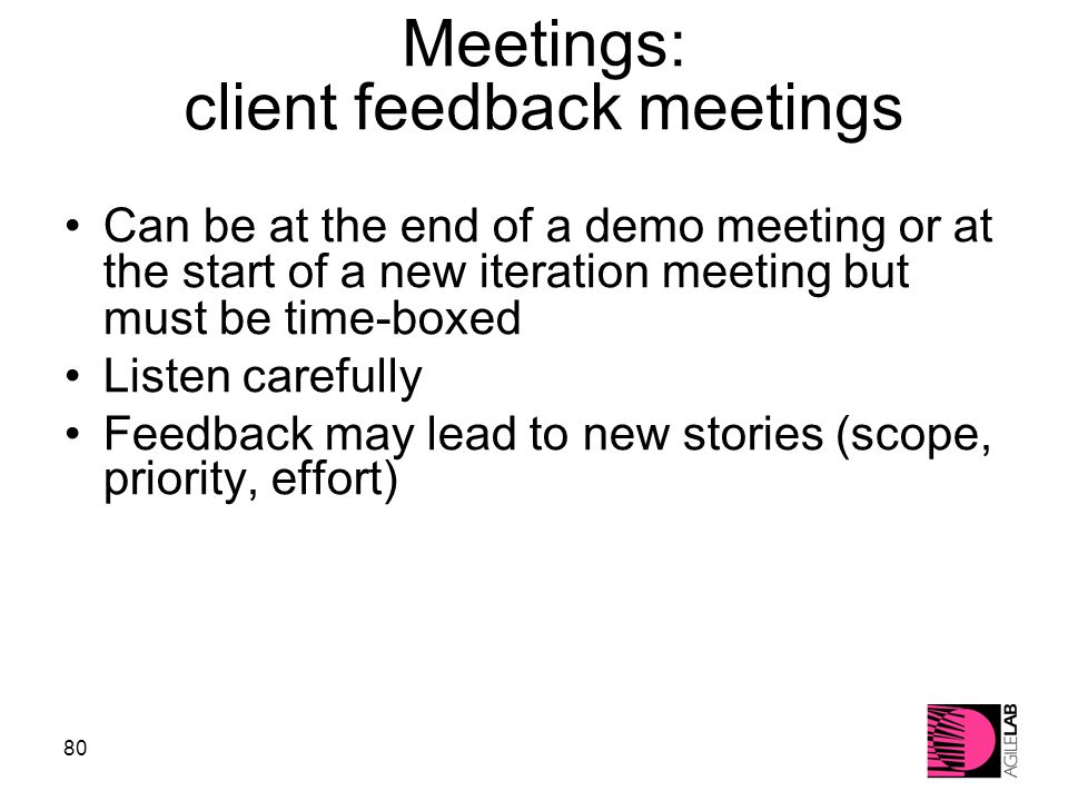 80 Meetings: client feedback meetings Can be at the end of a demo meeting or at the start of a new iteration meeting but must be time-boxed Listen carefully Feedback may lead to new stories (scope, priority, effort)‏