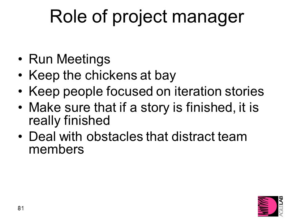 81 Role of project manager Run Meetings Keep the chickens at bay Keep people focused on iteration stories Make sure that if a story is finished, it is really finished Deal with obstacles that distract team members