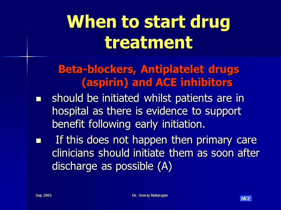 Sep 2003Dr. Sooraj Natarajan When to start drug treatment Beta-blockers, Antiplatelet drugs (aspirin) and ACE inhibitors should be initiated whilst pa