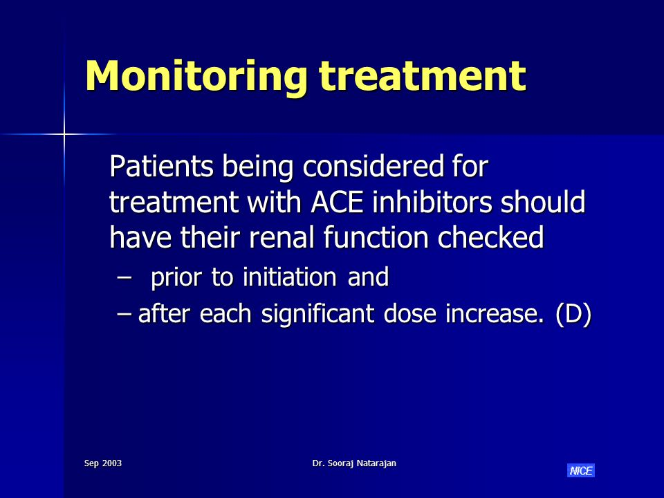 Sep 2003Dr. Sooraj Natarajan Monitoring treatment Patients being considered for treatment with ACE inhibitors should have their renal function checked